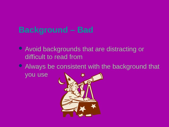 Background – Bad Avoid backgrounds that are distracting or difficult to read from Always be consistent