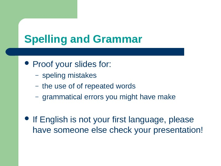 Spelling and Grammar Proof your slides for: – speling mistakes – the use of of repeated