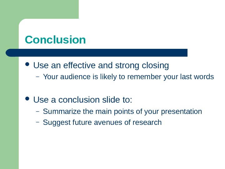 Conclusion Use an effective and strong closing – Your audience is likely to remember your last