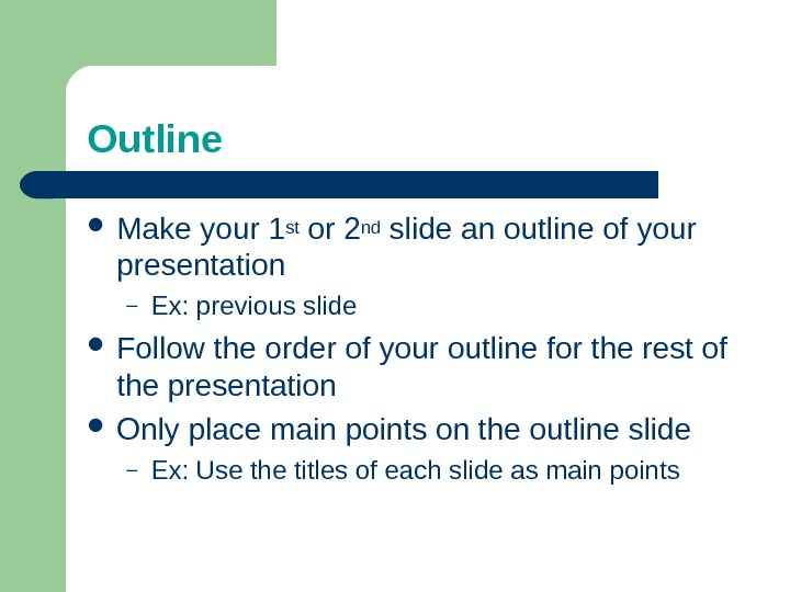 Outline Make your 1 st or 2 nd slide an outline of your presentation – Ex:
