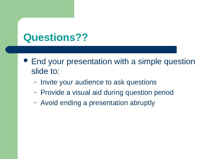 Questions? ?  End your presentation with a simple question slide to: – Invite your audience
