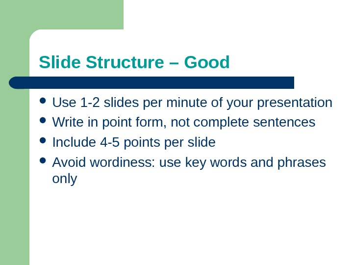Slide Structure – Good Use 1 -2 slides per minute of your presentation Write in point
