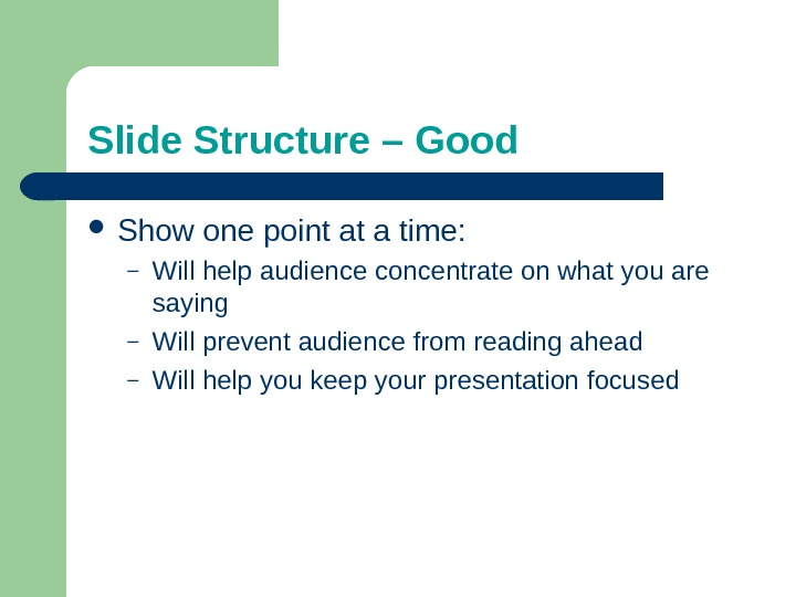 Slide Structure – Good Show one point at a time: – Will help audience concentrate on