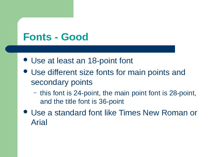 Fonts - Good Use at least an 18 -point font Use different size fonts for main