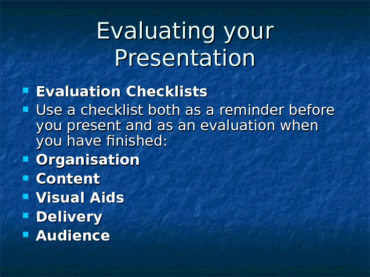 Evaluating your Presentation Evaluation Checklists Use a checklist both as a reminder before you
