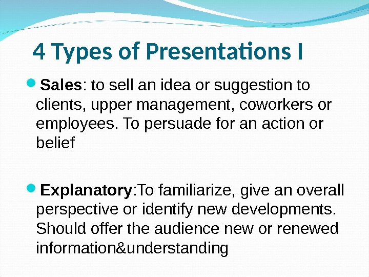 4 Types of Presentations I Sales : to sell an idea or suggestion to clients,