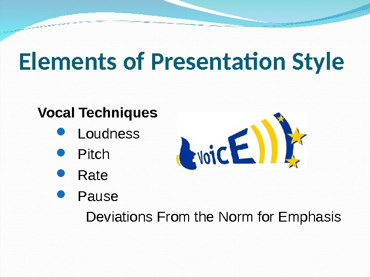 Elements of Presentation Style Vocal Techniques     Loudness Pitch Rate Pause