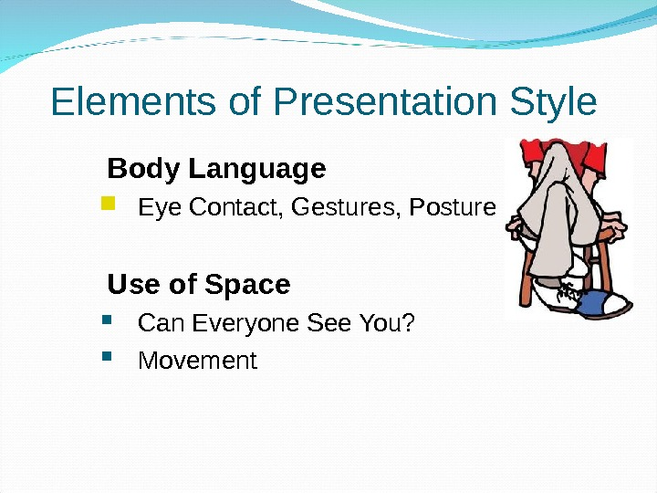 Elements of Presentation Style  Body Language  Eye Contact, Gestures, Posture  Use