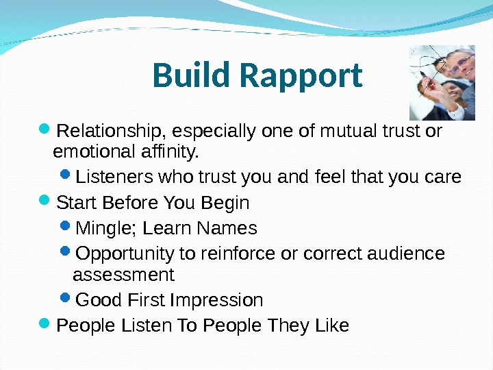 Build Rapport Relationship, especially one of mutual trust or emotional affinity.  Listeners who trust