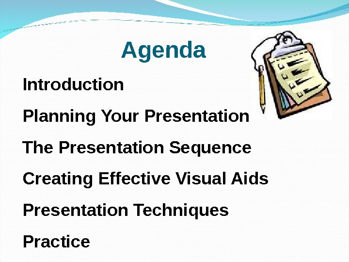 Introduction Planning Your Presentation The Presentation Sequence Creating Effective Visual Aids Presentation Techniques Practice Agenda