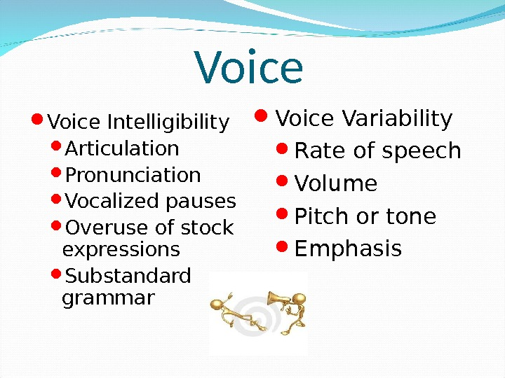 Voice Intelligibility Articulation Pronunciation Vocalized pauses Overuse of stock expressions Substandard grammar Voice Variability Rate of