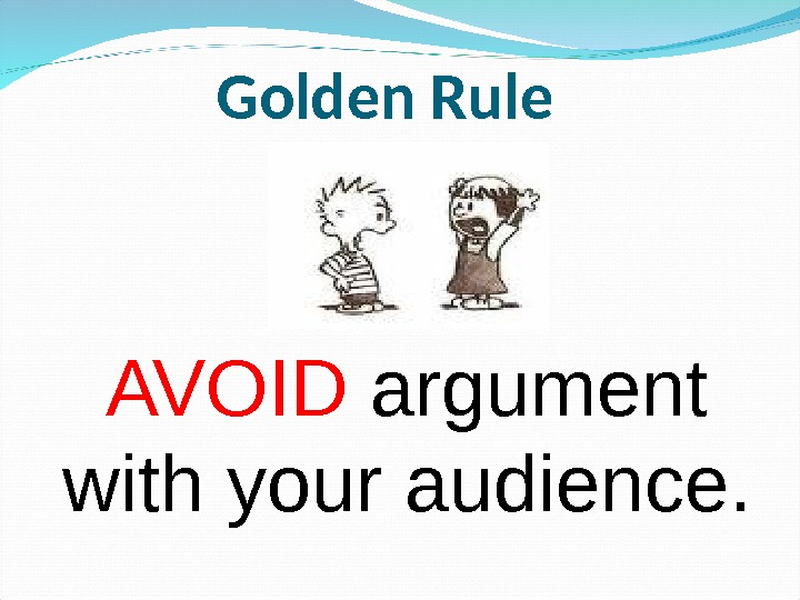AVOID argument with your audience. Golden Rule