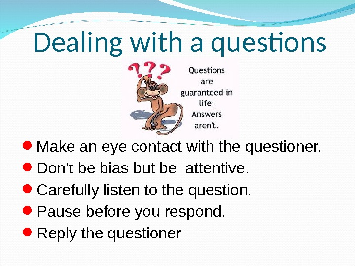 Make an eye contact with the questioner.  Don't be bias but be attentive.