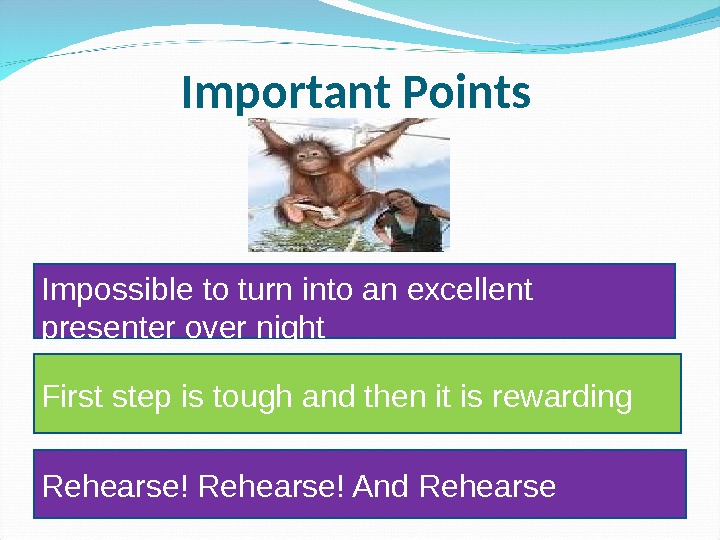 Important Points Impossible to turn into an excellent presenter over night First step