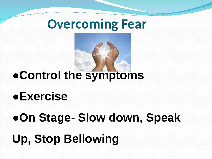 Overcoming Fear ● Control the symptoms ● Exercise ● On Stage-