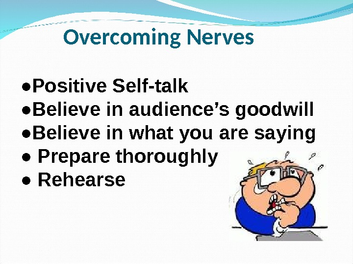 Overcoming Nerves ● Positive Self-talk ● Believe in audience's goodwill ● Believe