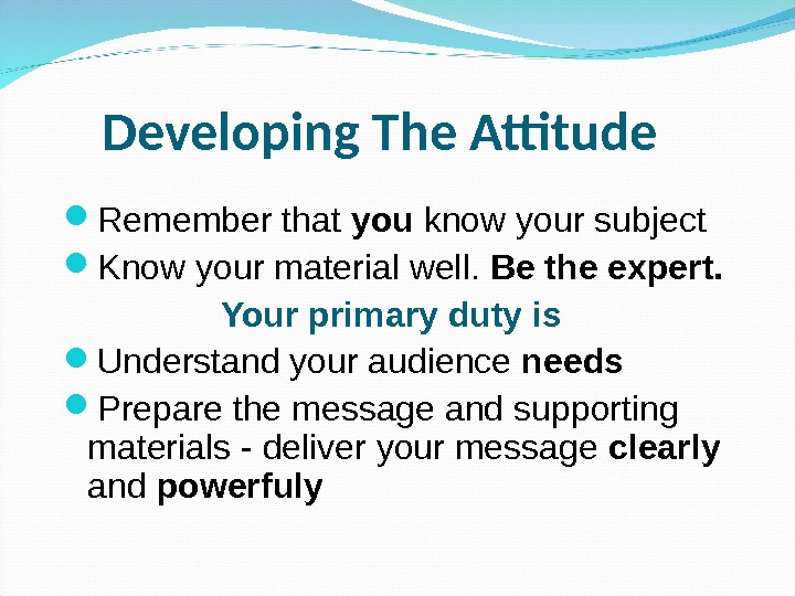 Developing The Attitude  Remember that you know your subject Know your material well.