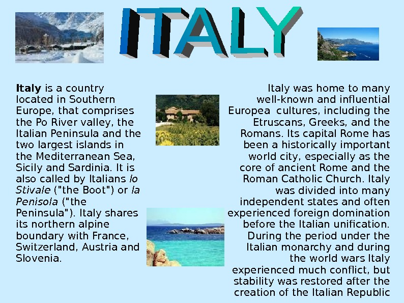 Italy is a country located in Southern Europe, that comprises the Po River valley, the Italian