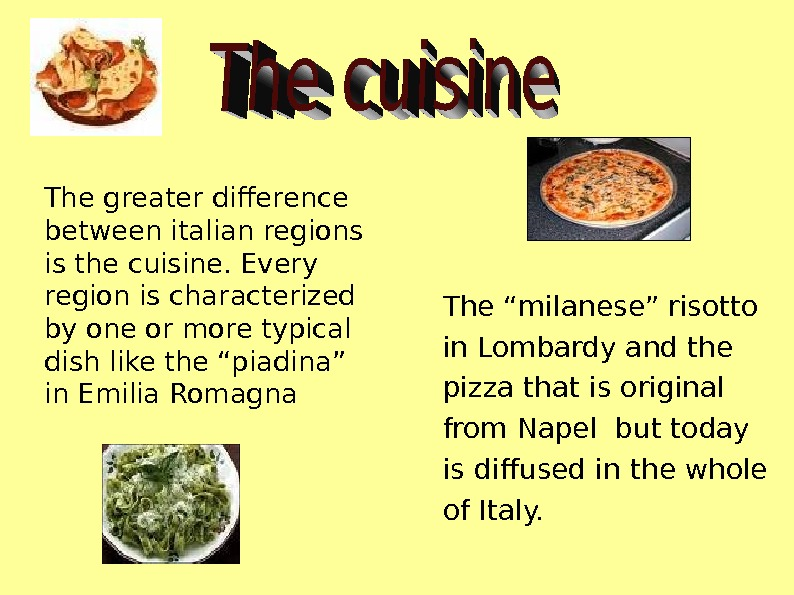 The greater difference between italian regions is the cuisine. Every region is characterized by