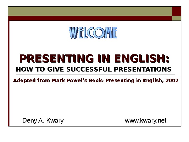 PRESENTING IN ENGLISH:  HOW TO GIVE SUCCESSFUL PRESENTATIONS Deny A. Kwary