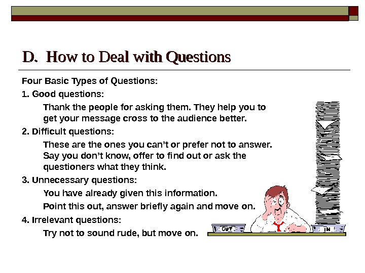 D.  How to Deal with Questions Four Basic Types of Questions: 1. Good