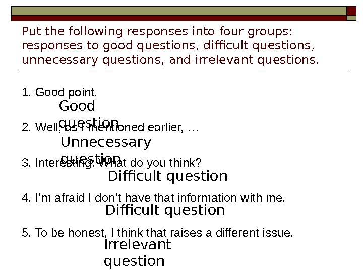 Put the following responses into four groups:  responses to good questions, difficult questions,