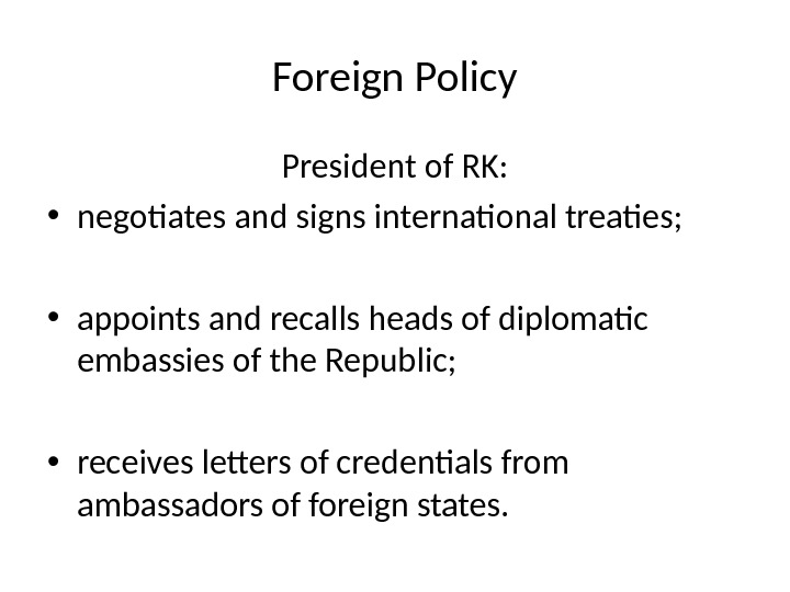 Foreign Policy President of RK:  • negotiates and signs international treaties; • appoints and recalls