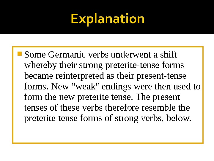 Some Germanic verbs underwent a shift whereby their strong preterite-tense forms became reinterpreted as their