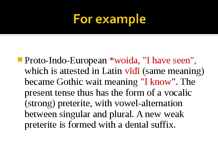 Proto-Indo-European *woida, I have seen,  which is attested in Latin vīdī (same meaning) became