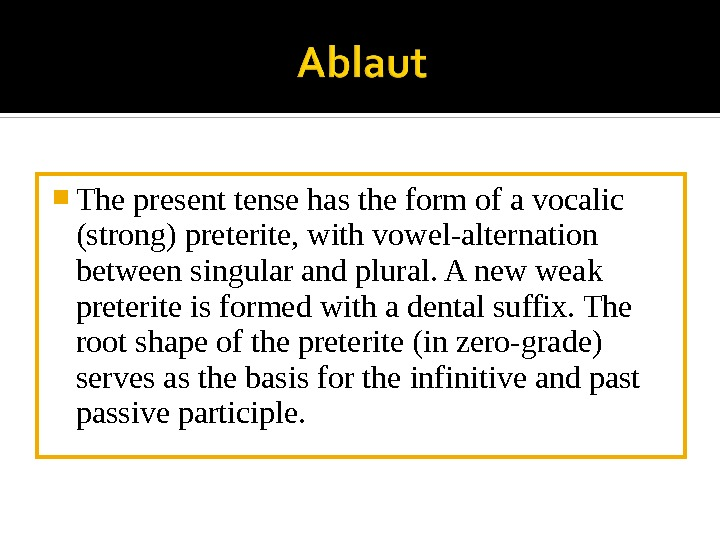 The present tense has the form of a vocalic (strong) preterite, with vowel-alternation between singular
