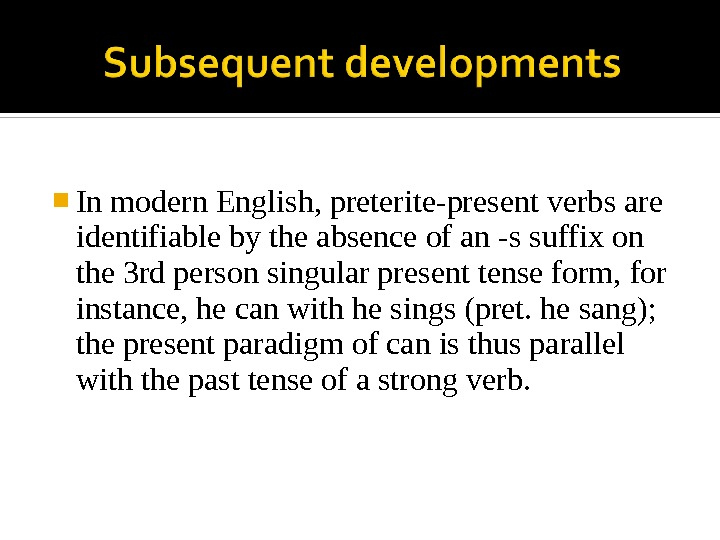 In modern English, preterite-present verbs are identifiable by the absence of an -s suffix on