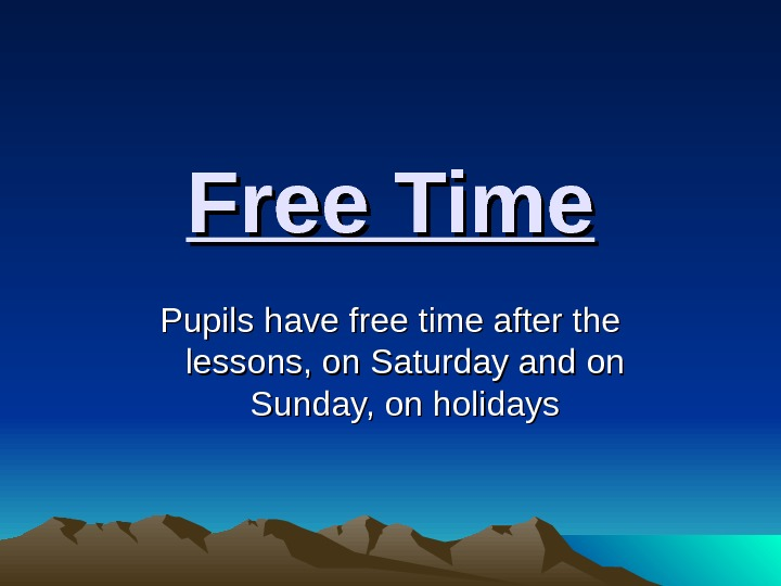 Free Time Pupils have free time after the lessons, on Saturday and on Sunday, on