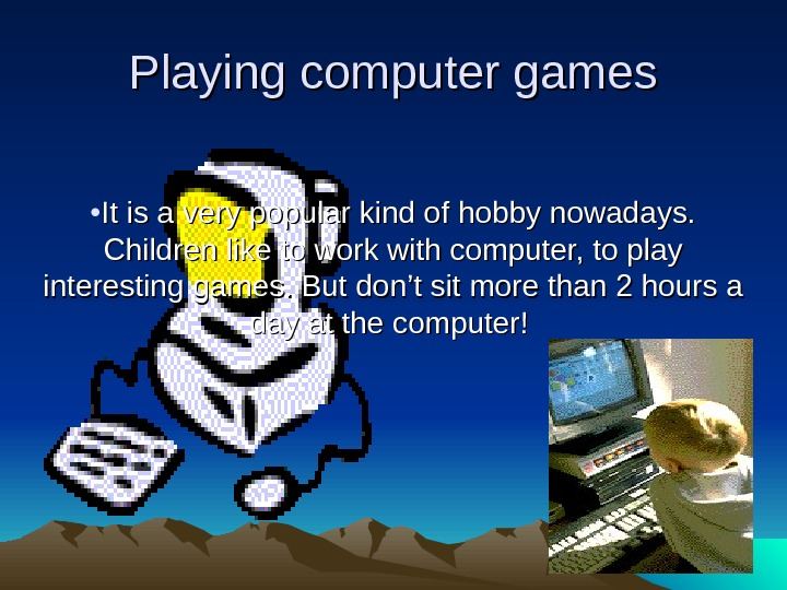 Playing computer games • It is a very popular kind of hobby nowadays.