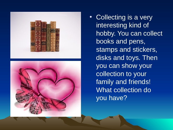 • Collecting is a very interesting kind of hobby. You can collect books and