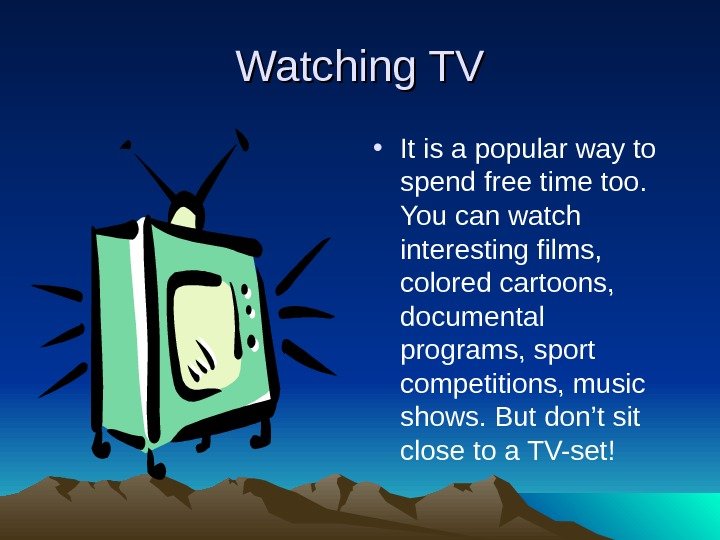 Watching TV • It is a popular way to spend free time too.