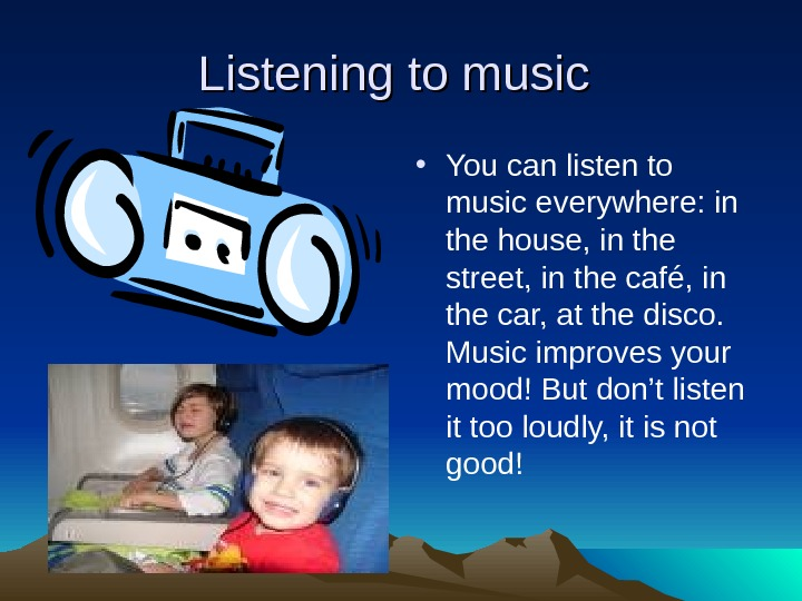 Listening to music  • You can listen to music everywhere: in the house,