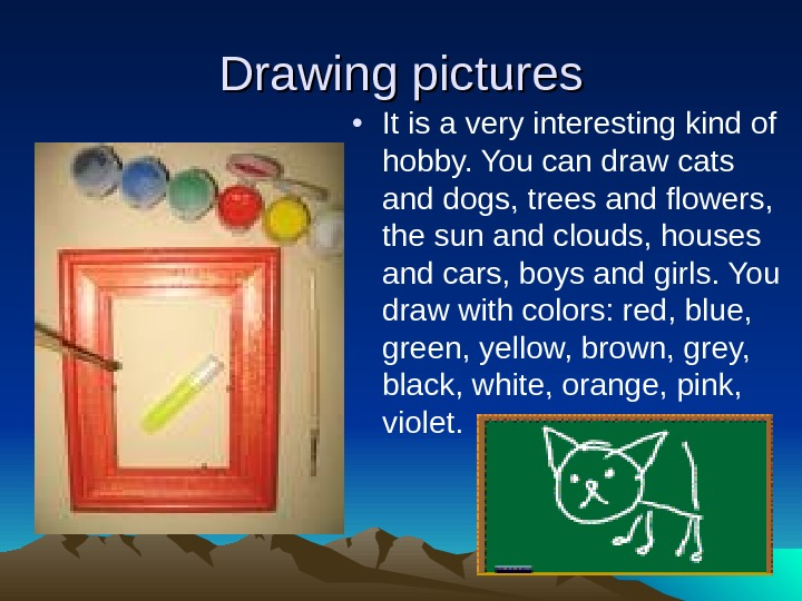Drawing pictures • It is a very interesting kind of hobby. You can draw