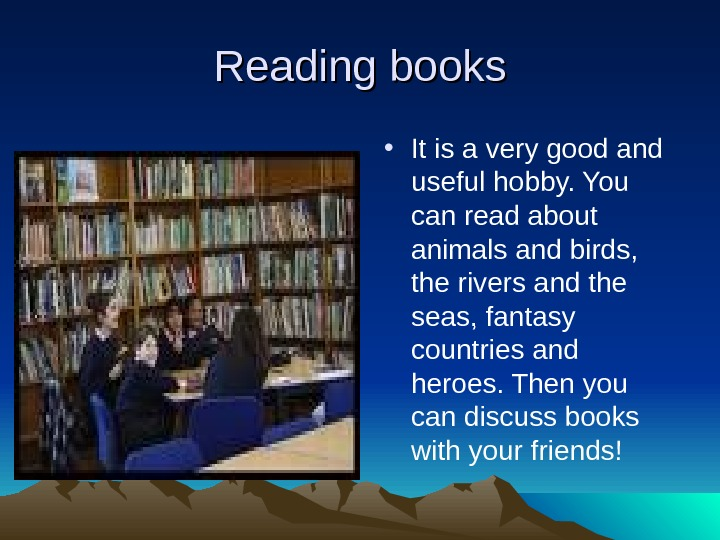 Reading books • It is a very good and useful hobby. You can read