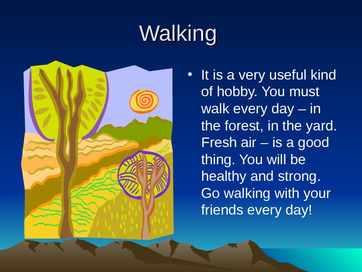 Walking  • It is a very useful kind of hobby. You must walk
