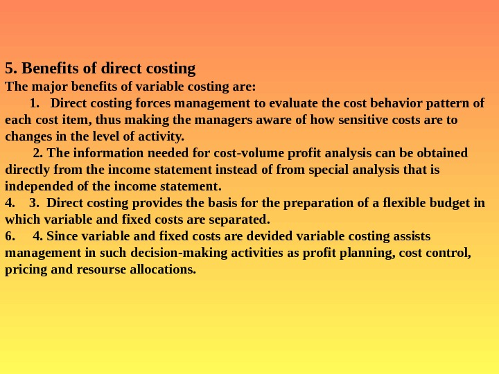 5. Benefits of direct costing  The major benefits of variable costing are: