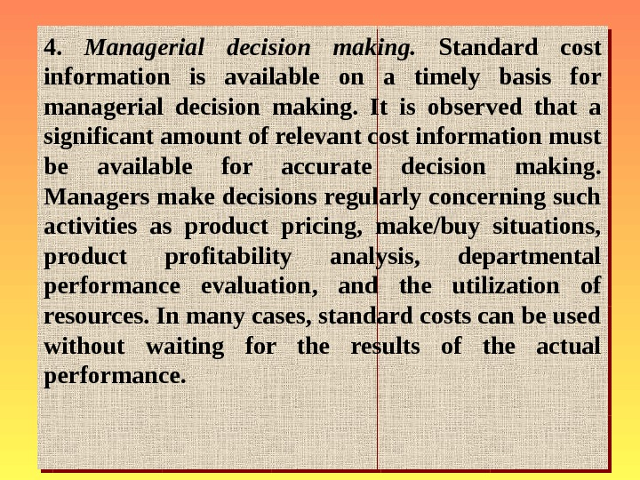 4.  Managerial decision making.  Standard cost information is available on a timely
