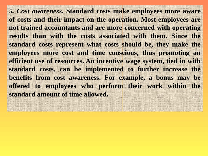 5.  Cost awareness.  Standard costs make employees more aware of costs and
