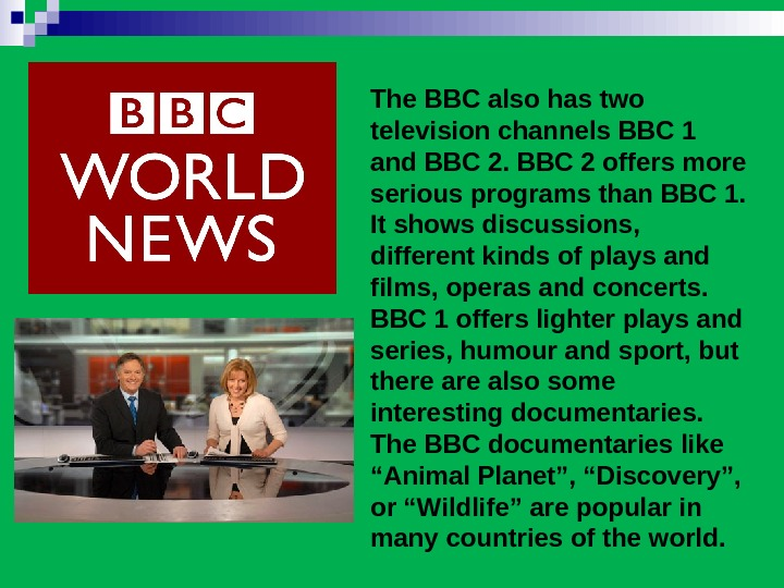 The BBC also has two television channels BBC 1 and BBC 2 offers more serious programs