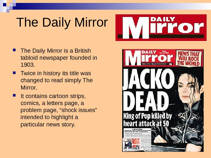 The Daily Mirror is a British tabloid newspaper founded in 1903.  Twice in history its