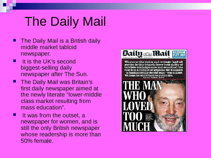 The Daily Mail is a British daily middle market tabloid newspaper. It is the UK's second