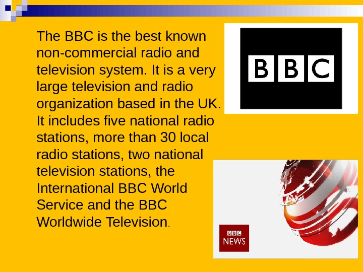 The BBC is the best known non-commercial radio and television system. It is a very large
