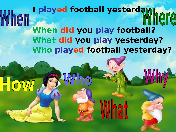 I play ed football yesterday. When  did you play football? What  did you play