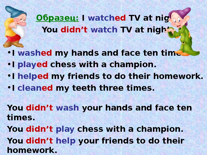 Образец:  I watch ed TV at night.  You didn't  watch TV