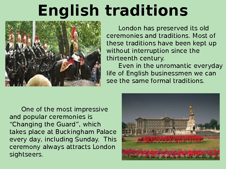 English traditions  London has preserved its old ceremonies and traditions. Most of these traditions have