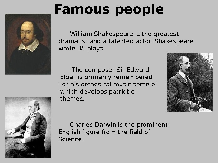 Famous people  William Shakespeare is the greatest dramatist and a talented actor. Shakespeare wrote 38